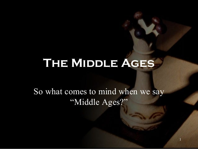 """The Middle Ages So what comes to mind when we say """"Middle Ages?""""  1"""