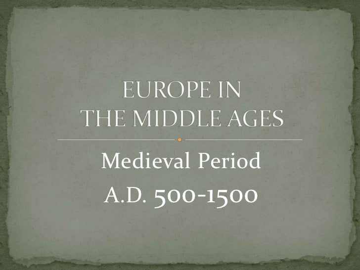 Medieval Period<br />A.D. 500-1500<br />EUROPE IN THE MIDDLE AGES<br />