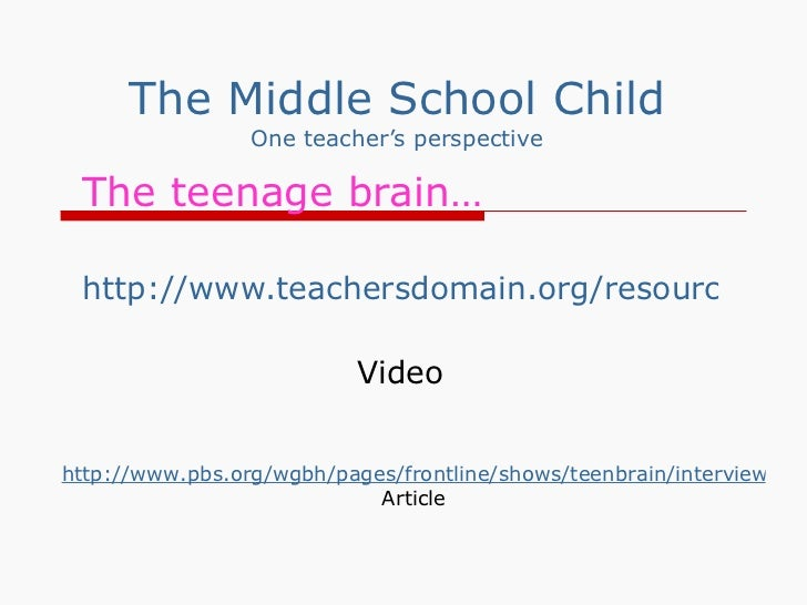 The Middle School Child One teacher's perspective The teenage brain… http://www.teachersdomain.org/resource/tdc02.sci.life...