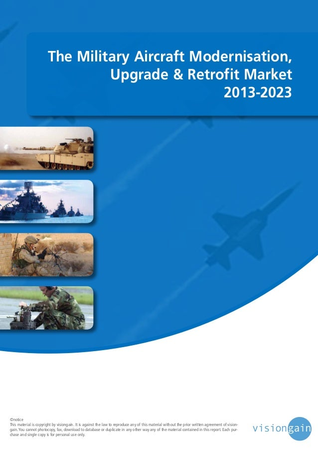 The Military Aircraft Modernisation, Upgrade & Retrofit Market 2013-2023  ©notice This material is copyright by visiongain...
