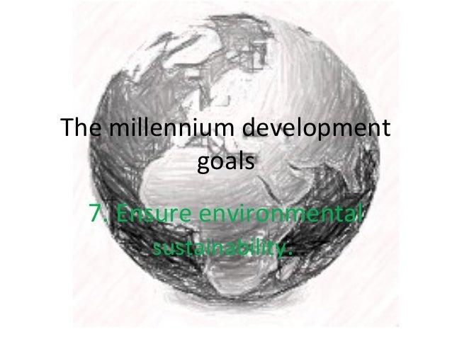 The millennium development goals 7. Ensure environmental sustainability.