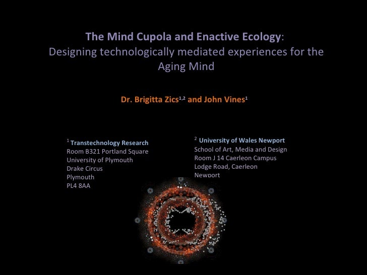 The Mind Cupola and Enactive Ecology :  Designing technologically mediated experiences for the Aging Mind Dr. Brigitta Zic...
