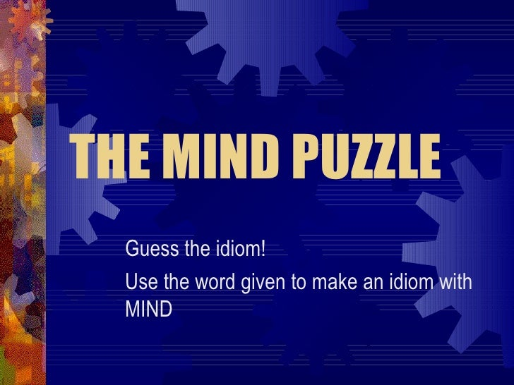 THE MIND PUZZLE Guess the idiom! Use the word given to make an idiom with MIND
