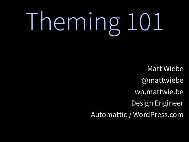 Theming 101 Matt Wiebe @mattwiebe wp.mattwie.be Design Engineer Automattic / WordPress.com