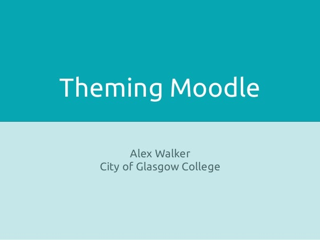 Theming Moodle        Alex Walker  City of Glasgow College