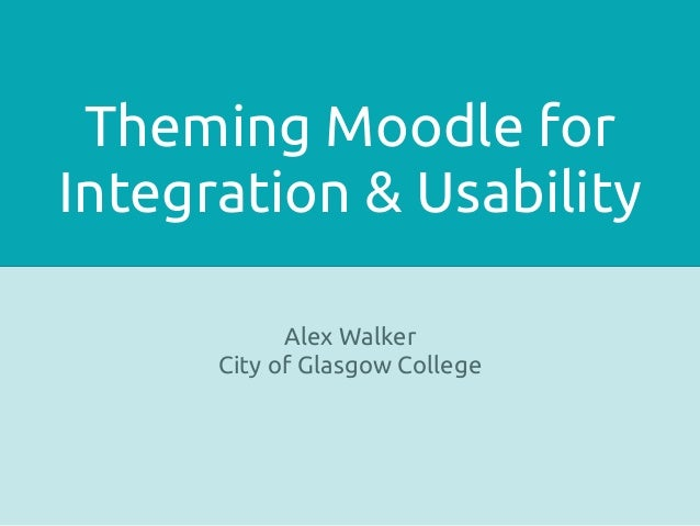 Theming Moodle forIntegration & Usability            Alex Walker      City of Glasgow College