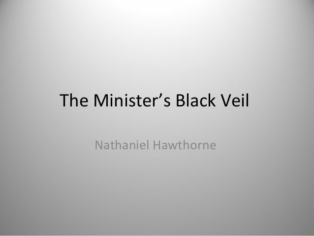 "an analysis of the ministers black veil by nathaniel hawthorne In nathaniel hawthorne's ""the minister's black veil"" there are many secrets, many dark areas, both literal and metaphorical these secretive aspects are not centered just on the minister himself, but on all the people in the quiet town."