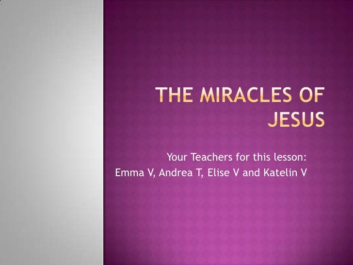 The Miracles of Jesus<br />Your Teachers for this lesson:<br />Emma V, Andrea T, Elise V and Katelin V<br />