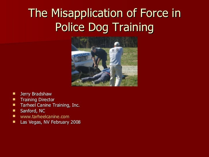 The Misapplication of Force in Police Dog Training <ul><li>Jerry Bradshaw </li></ul><ul><li>Training Director </li></ul><u...