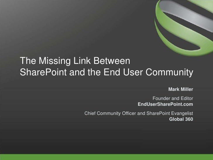 The Missing Link BetweenSharePoint and the End User Community<br />Mark Miller<br />Founder and EditorEndUserSharePoint.co...