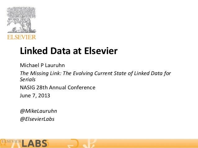 Linked Data at Elsevier Michael P Lauruhn The Missing Link: The Evolving Current State of Linked Data for Serials NASIG 28...