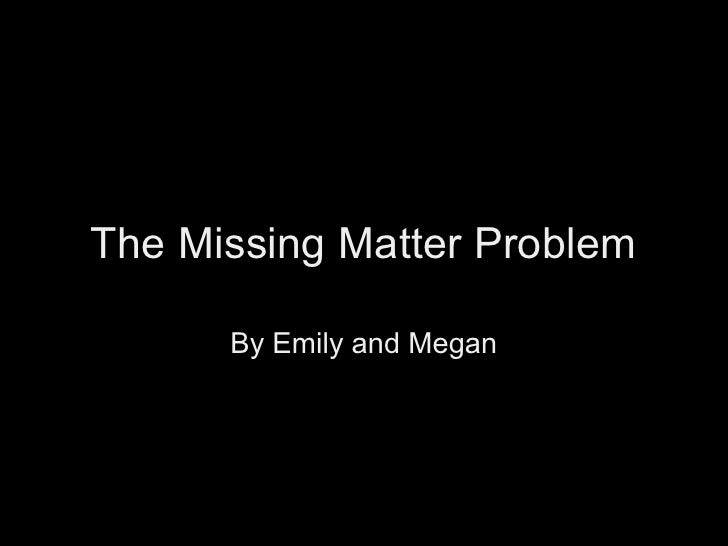 The Missing Matter Problem        By Emily and Megan
