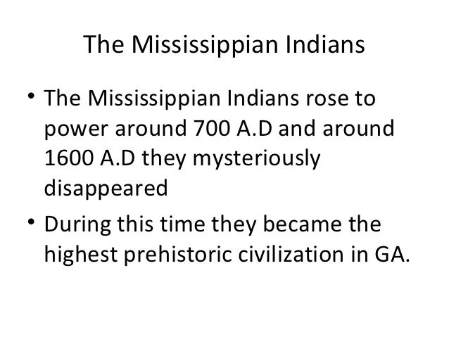 The Mississippian Indians• The Mississippian Indians rose to  power around 700 A.D and around  1600 A.D they mysteriously ...