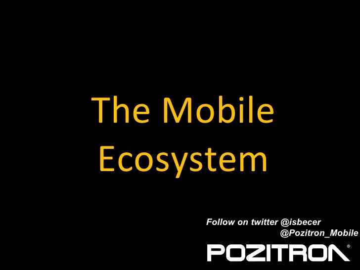 The Mobile Ecosystem Follow on twitter @isbecer   @Pozitron_Mobile