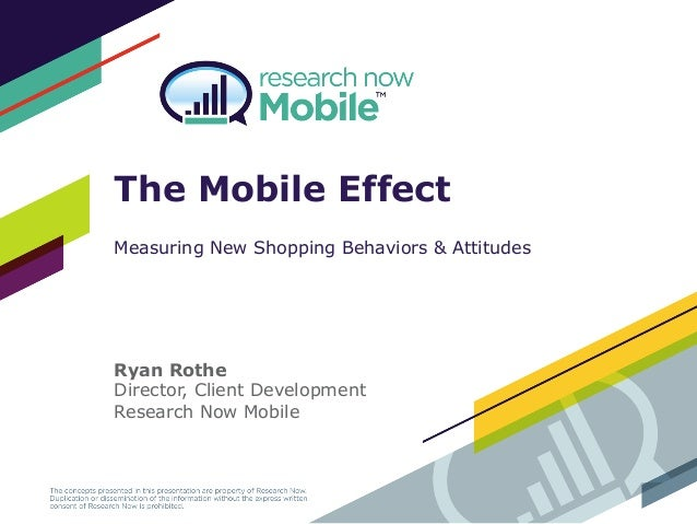 The Mobile Effect Measuring New Shopping Behaviors & Attitudes Ryan Rothe Director, Client Development Research Now Mobile