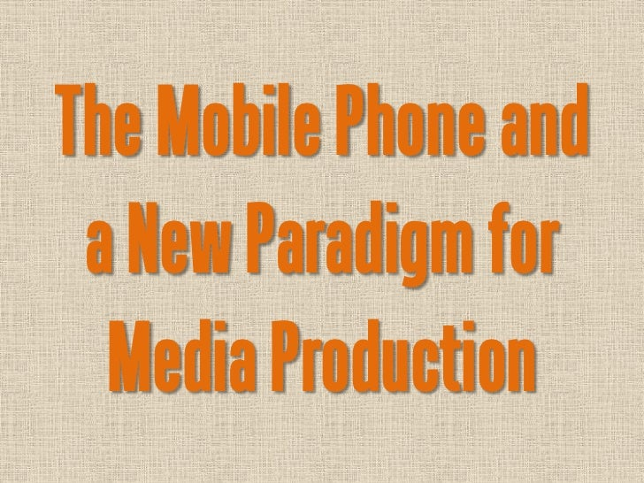 The Mobile Phone and a New Paradigm for  Media Production