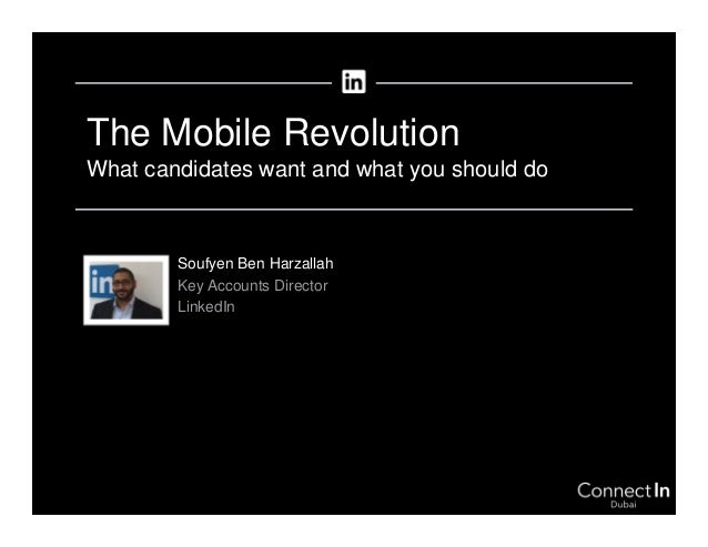 The Mobile Revolution What candidates want and what you should do Soufyen Ben Harzallah Key Accounts Director LinkedIn