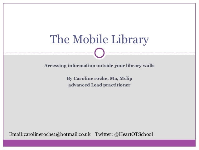 Accessing information outside your library walls By Caroline roche, Ma, Mclip advanced Lead practitioner The Mobile Librar...