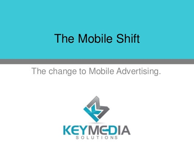 The Mobile Shift The change to Mobile Advertising.
