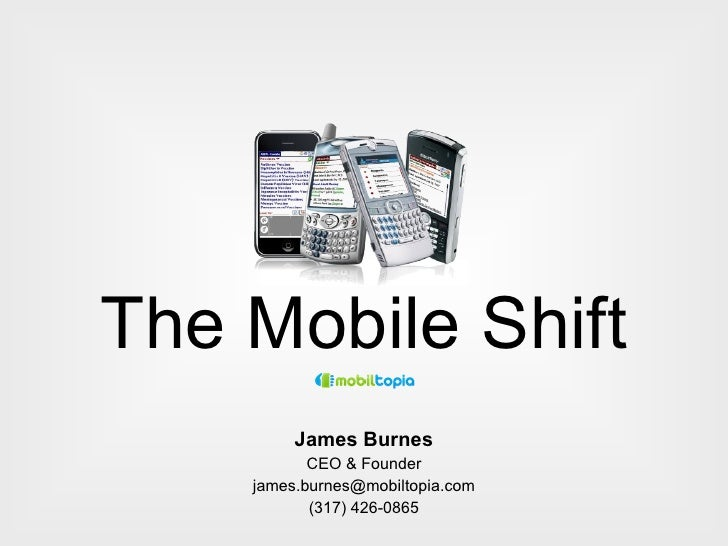 The Mobile Shift James Burnes CEO & Founder [email_address] (317) 426-0865