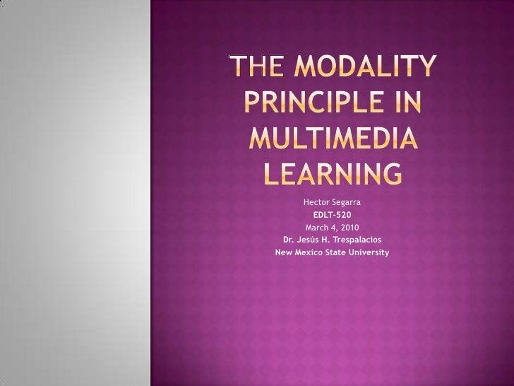 TheModalityPrinciple in Multimedia Learning<br />HectorSegarra<br />EDLT-520<br />March 4, 2010<br />Dr. Jesús H. Trespala...