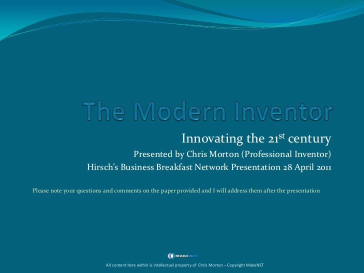 The Modern Inventor<br />Innovating the 21st century<br />Presented by Chris Morton (Professional Inventor)<br />Hirsch's ...
