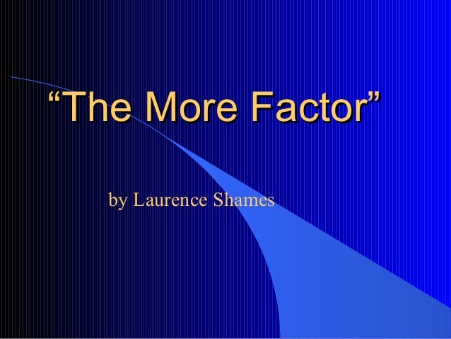 "shames the more factor In the article ""the more factor"" author laurence shames argues that the idea of the ""frontier"" that americans yearn for has created a positive impact on the american way of life shames suggest that the idea of the frontier has led americans to want more and in return this belief has created a limitless mindset."