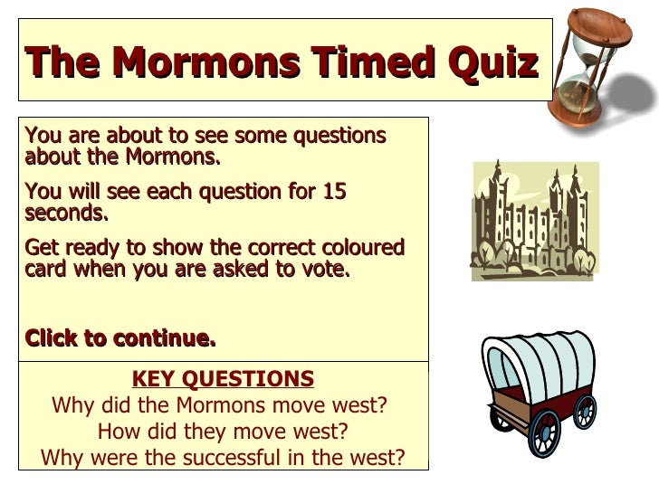 The Mormons Timed Quiz  You are about to see some questions about the Mormons. You will see each question for 15 seconds. ...