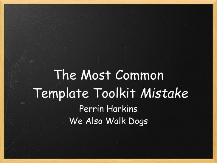 The Most CommonTemplate Toolkit Mistake       Perrin Harkins      We Also Walk Dogs