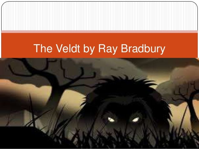 the veldt by ray bradbury User review - flag as inappropriate the veldt combines sci-fi with the imagination and fleeting, yet intense, emotional responses of children in my opinion, i think ray bradbury is one of the best science fiction writers.