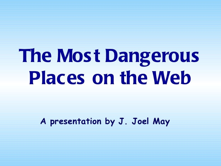 The Mos t Dangerous Places on the Web  A presentation by J. Joel May