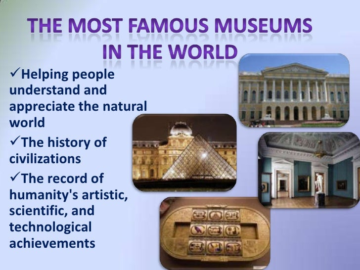 Helping people understand and appreciate the natural world The history of civilizations The record of humanity's artist...