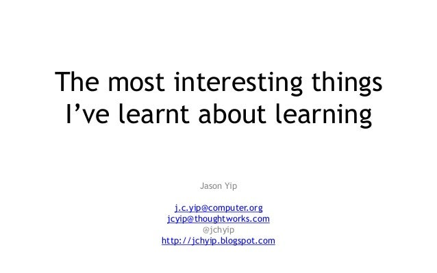 The most interesting things I've learnt about learning Jason Yip j.c.yip@computer.org jcyip@thoughtworks.com @jchyip http:...