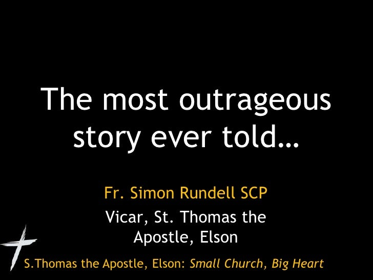 The most outrageous story ever told…<br />Fr. Simon Rundell SCP<br />Vicar, St. Thomas the Apostle, Elson<br />