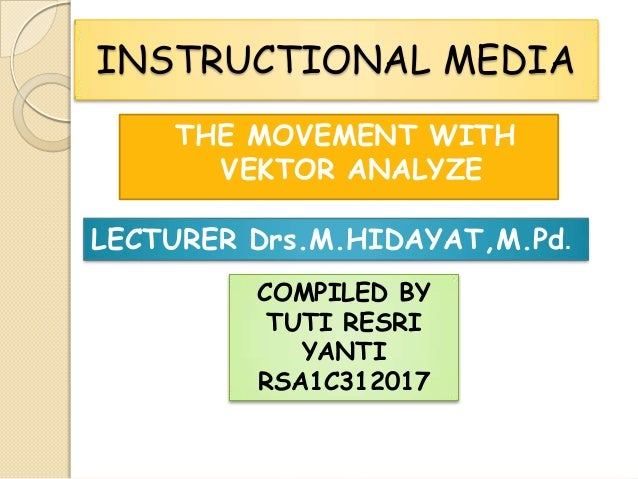 INSTRUCTIONAL MEDIA THE MOVEMENT WITH VEKTOR ANALYZE LECTURER Drs.M.HIDAYAT,M.Pd. COMPILED BY TUTI RESRI YANTI RSA1C312017
