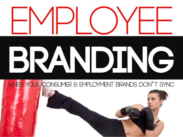 EMPLOYEE BRANDING When your consumer & employment brands don't sync