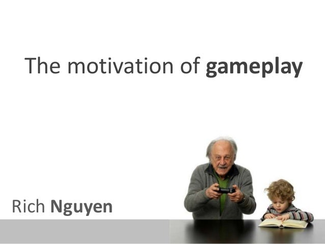 The motivation of gameplay Rich Nguyen