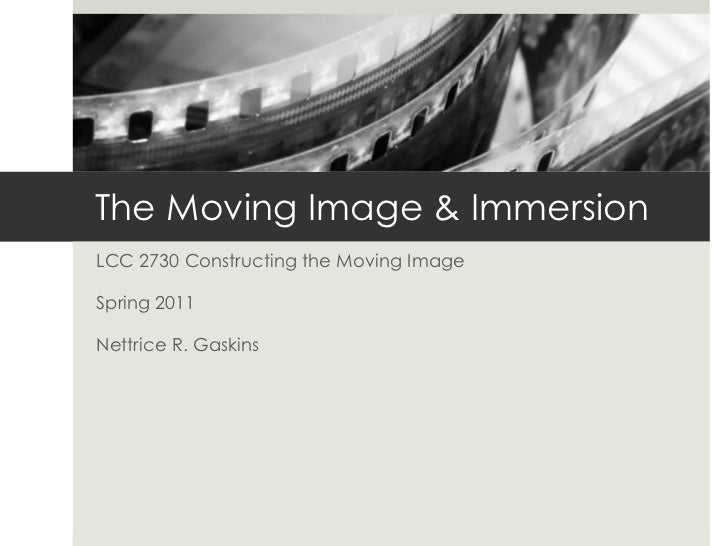 The Moving Image & ImmersionLCC 2730 Constructing the Moving ImageSpring 2011Nettrice R. Gaskins