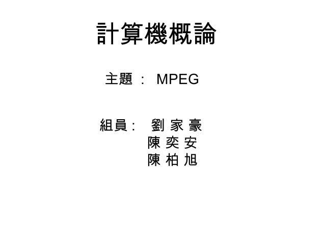 計算機概論 組員 : 劉 家 豪 陳 奕 安 陳 柏 旭 主題 : MPEG