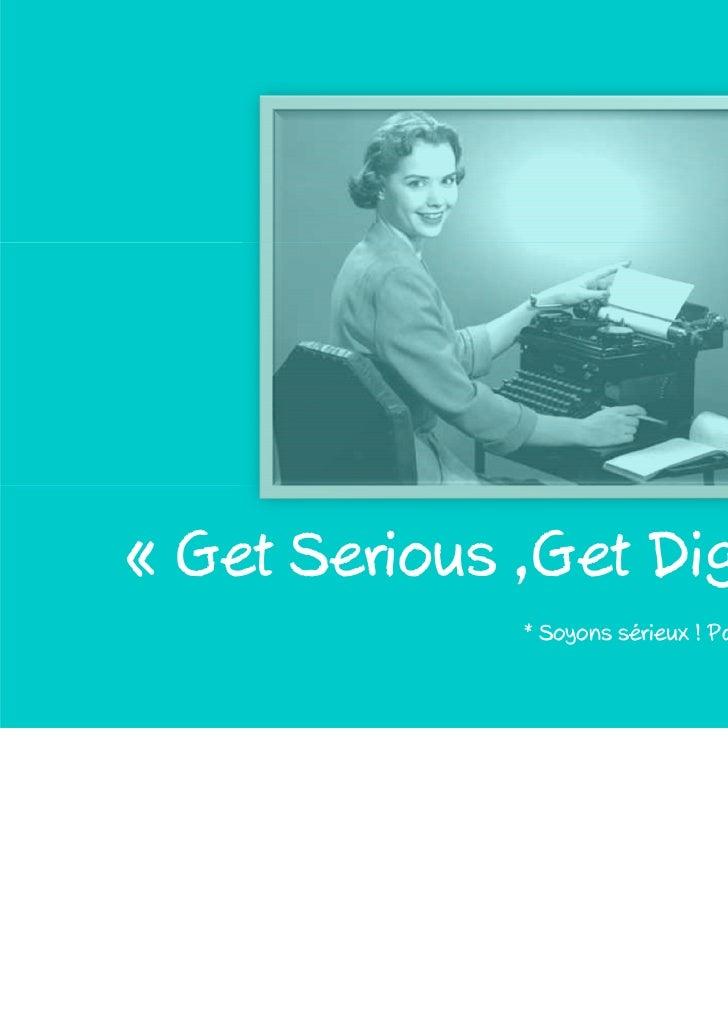 « Get Serious ,Get Digital * »               * Soyons sérieux ! Passons au digital !