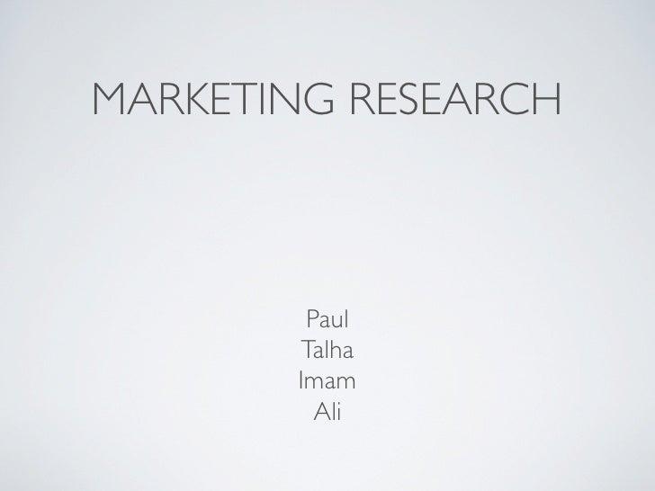 MARKETING RESEARCH            Paul        Talha        Imam          Ali