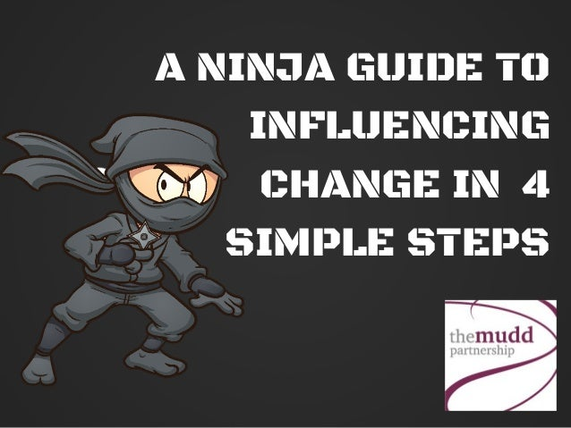 A NINJA GUIDE TO INFLUENCING CHANGE IN 4 SIMPLE STEPS