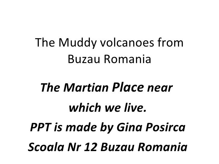 The Muddy volcanoes from       Buzau Romania    The Martian Place near        which we live. PPT is made by Gina Posirca S...