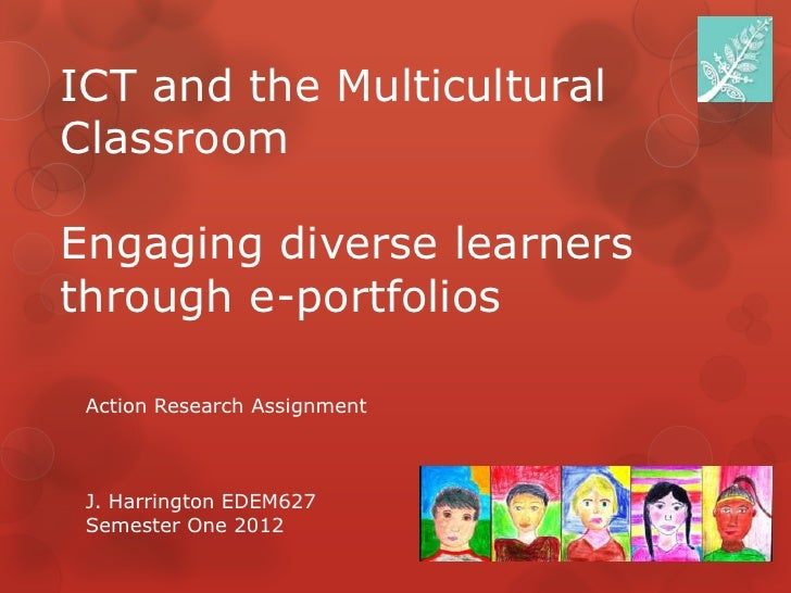 ICT and the MulticulturalClassroomEngaging diverse learnersthrough e-portfolios Action Research Assignment J. Harrington E...