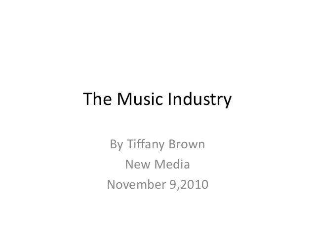 The Music Industry By Tiffany Brown New Media November 9,2010