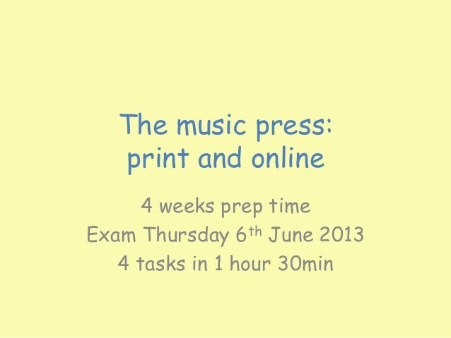 The music press:   print and online      4 weeks prep timeExam Thursday 6th June 2013   4 tasks in 1 hour 30min