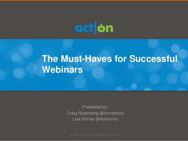 The Must-Haves for SuccessfulWebinars             Presented by:     Craig Rosenberg @funnelholic        Lisa Horner @lisah...