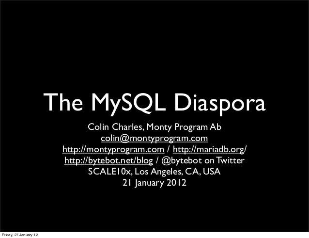 The MySQL Diaspora Colin Charles, Monty Program Ab colin@montyprogram.com http://montyprogram.com / http://mariadb.org/ ht...