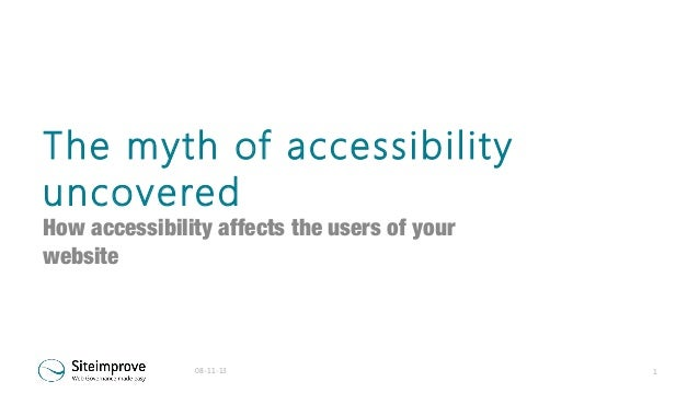 The myth of accessibility uncovered  How accessibility affects the users of your website  08-11-13  1