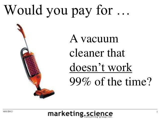 Would you pay for …            A vacuum            cleaner that            doesn't work            99% of the time?10/3/20...